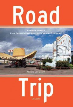 Road trip : roadside America from Custard's Last Stand to the Wigwam Restaurant / Richard Longstreth.