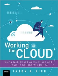 Working in the cloud : using web-based applications and tools to collaborate online / Jason R. Rich.
