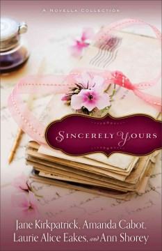 Sincerely Yours : a novella collection / Jane Kirkpatrick, Amanda Cabot, Laurie Alice Eakes, and Ann Shorey. - Jane Kirkpatrick, Amanda Cabot, Laurie Alice Eakes, and Ann Shorey.