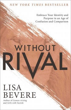 Without rival : embrace your identity and purpose in an age of confusion and comparison / Lisa Bevere.