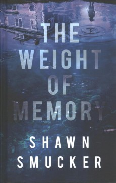 The weight of memory /  Shawn Smucker. - Shawn Smucker.
