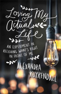 Loving my actual life : an experiment in relishing what's right in front of me / Alexandra Kuykendall.