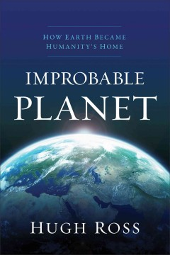 Improbable planet : how earth became humanity's home / Hugh Ross.