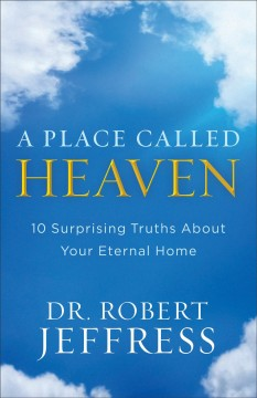 A place called heaven : 10 surprising truths about your eternal home / Dr. Robert Jeffress. - Dr. Robert Jeffress.