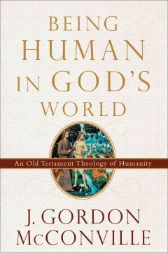 Being human in God's world : an Old Testament theology of humanity / J. Gordon McConville.