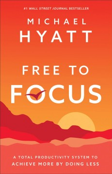 Free to focus : a total productivity system to achieve more by doing less / Michael Hyatt. - Michael Hyatt.