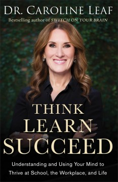 Think, learn, succeed : understanding and using your mind to thrive at school, the workplace, and life / Dr. Caroline Leaf.