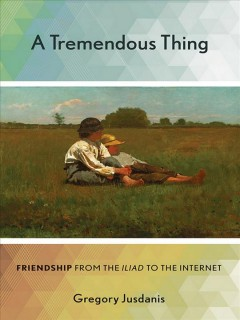 A tremendous thing : friendship from the Iliad to the Internet / Gregory Jusdanis. - Gregory Jusdanis.
