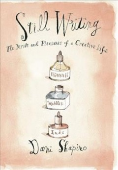Still writing : the pleasures and perils of a creative life / by Dani Shapiro.