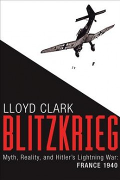 Blitzkrieg : myth, reality, and Hitler's lightning war : France, 1940 / Lloyd Clark.