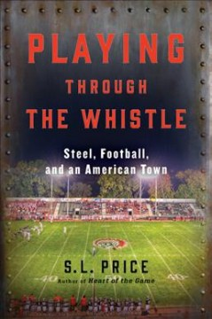 Playing through the whistle : steel, football, and an American town / S.L. Price.