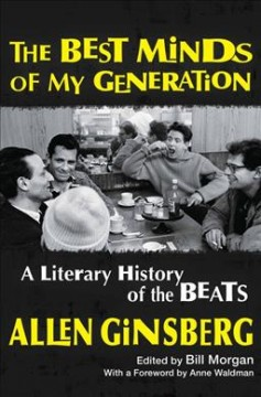The best minds of my generation : a literary history of the Beats / Allen Ginsberg ; with a foreword by Anne Waldman ; edited by Bill Morgan.