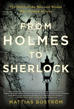 From Holmes to Sherlock : the story of the men and women who created an icon / Mattias Bostrom ; translated from the Swedish by Michael Gallagher.