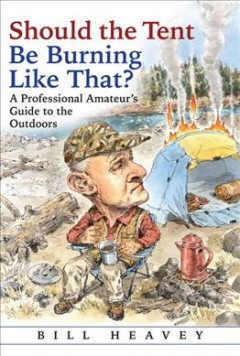 Should the tent be burning like that? : a professional amateur's guide to the outdoors / Bill Heavey.