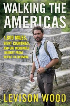 Walking the Americas : 1,800 miles, eight countries, and one incredible journey from Mexico to Colombia / Levison Wood.