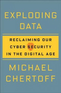 Exploding data : reclaiming our cyber security in the digital age / Michael Chertoff.