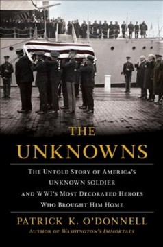 The unknowns : the untold story of America's unknown soldier and WWI's most decorated heroes who brought him home / Patrick K. O'Donnell.