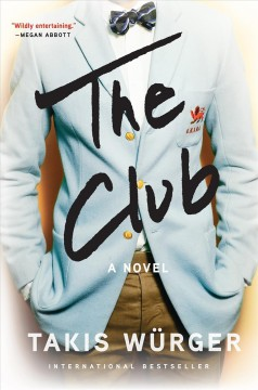The club /  Takis Würger ; translated from the German by Charlotte Collins.
