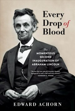 Every drop of blood : the momentous second inauguration of Abraham Lincoln / Edward Achorn. - Edward Achorn.