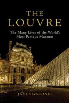 The Louvre : the many lives of the world's most famous museum / James Gardner. - James Gardner.