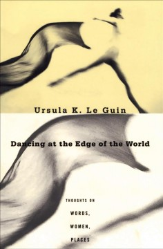Dancing at the edge of the world : thoughts on words, women, places / Ursula K. Le Guin.