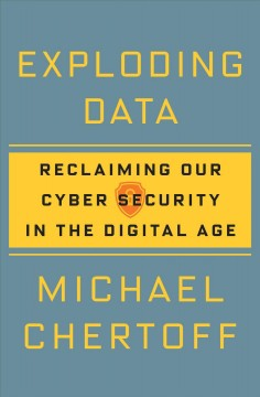 Exploding data : reclaiming our cybersecurity in the digital age / Michael Chertoff.