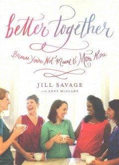 Better together : because you're not meant to mom along / by Jill Savage ; with Anne McClane. - by Jill Savage ; with Anne McClane.