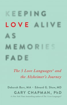 Keeping love alive as memories fade : the 5 love languages and the Alzheimer's journey / Gary Chapman, PhD, Deborah Barr, MA, MCHES, RHEd, Edward G. Shaw, MD, MA.