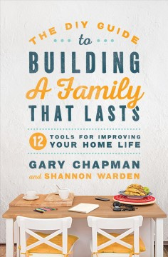 The DIY guide to building a family that lasts : 12 tools for improving your home life / Gary Chapman and Shannon Warden.