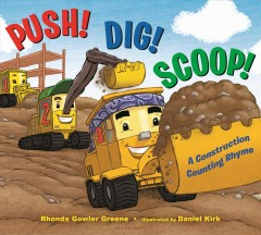 Push! dig! scoop! : a construction counting rhyme / by Rhonda Gowler Greene ; illustrated by Daniel Kirk. - by Rhonda Gowler Greene ; illustrated by Daniel Kirk.