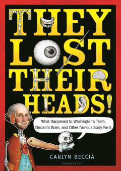 They lost their heads! : what happened to Washington's teeth, Einstein's brain, and other famous body parts / Carlyn Beccia. - Carlyn Beccia.
