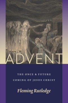 Advent : the once and future coming of Jesus Christ / Fleming Rutledge.