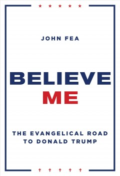 Believe me : the Evangelical road to Donald Trump / John Fea.