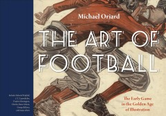 The art of football : the early game in the golden age of illustration / Michael Oriard. - Michael Oriard.