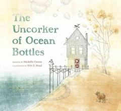 The uncorker of ocean bottles /  written by Michelle Cuevas ; illustrated by Erin Stead. - written by Michelle Cuevas ; illustrated by Erin Stead.