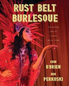 Rust belt burlesque : the softer side of a heavy metal town / Erin O'Brien, Bob Perkoski ; foreword by Mike Olszewski. - Erin O'Brien, Bob Perkoski ; foreword by Mike Olszewski.