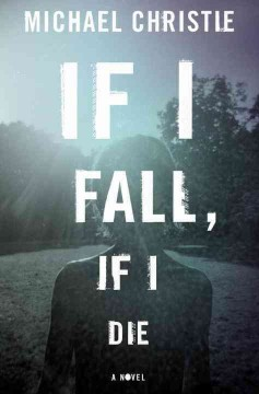 If I fall, if I die : a novel / Michael Christie.