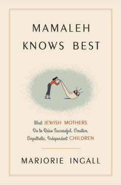 Mamaleh knows best : what Jewish mothers do to raise successful, creative, empathetic, independent children / Marjorie Ingall.