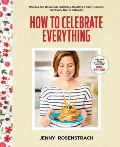 How to celebrate everything : recipes and rituals for birthdays, holidays, family dinners, and every day in between / Jenny Rosenstrach ; Photography by Chelsea Cavanaugh.