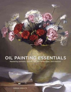 Oil painting essentials : mastering portraits, figures, still life, landscapes, and interiors / Gregg Kreutz.