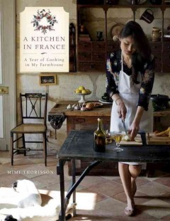 A kitchen in France : a year of cooking in my farmhouse / Mimi Thorisson ; photographs by Oddur Thorisson. - Mimi Thorisson ; photographs by Oddur Thorisson.