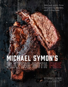 Michael Symon's playing with fire : BBQ and more from the grill, smoker, and fireplace / Michael Symon and Douglas Trattner ; photographs by Ed Anderson.