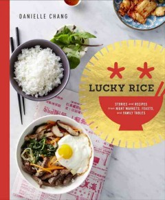 Lucky rice : storeis and recipes from night markets, feasts, and family tables / Danielle Chang.