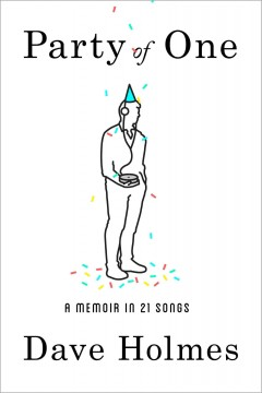 Party of one : a memoir in 21 songs / Dave Holmes.