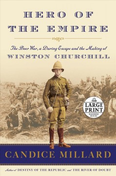 Hero of the empire : the Boer war, a daring escape, and the making of Winston Churchill / Candice Millard. - Candice Millard.