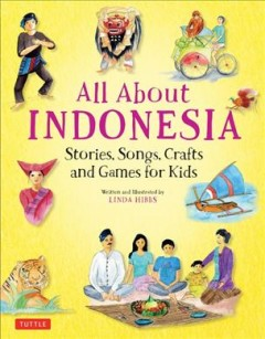 All about Indonesia : stories, songs, and crafts for kids / written and illustrated by Linda Hibbs.
