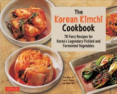 The Korean kimchi cookbook : 78 fiery recipes for Korea's legendary pickled and fermented vegetables / Kim Man-Jo, Lee O-Young, Lee Kyou-Tae.