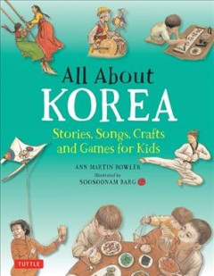 All about Korea : stories, songs, crafts, and games for kids / Ann Martin Bowler ; illustrated by Soosoonam Barg. - Ann Martin Bowler ; illustrated by Soosoonam Barg.