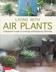 Living with air plants : a beginner's guide to growing and displaying tillandsia / Yoshiharu Kashima, Protoleaf and Yukihiro Matsuda, Brocante ; translated from Japanese by Leeyong Soo.