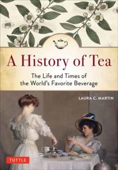 A history of tea : the life and times of the world's favorite beverage / Laura C. Martin. - Laura C. Martin.